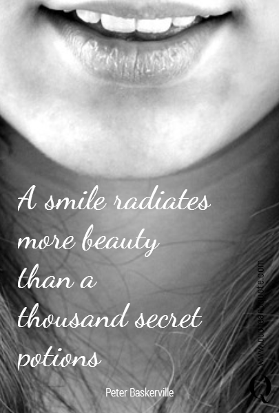 A smile radiates more beauty than a thousand secret potions