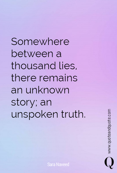 Somewhere between a thousand lies, there remains an unknown story; an unspoken truth.