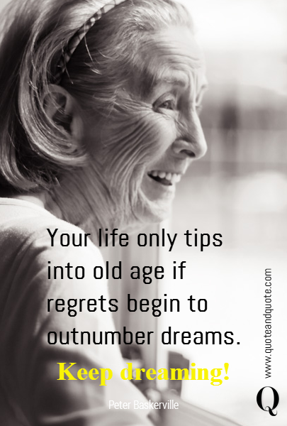 Your life only tips into old age if regrets begin to outnumber dreams. Keep dreaming!