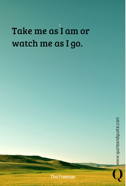 Take me as I am or watch me as I go.
