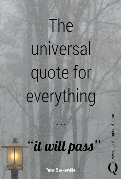"The universal quote for everything ... ""it will pass"""