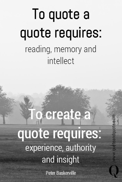 To quote a quote requires: To create a quote requires: reading, memory and intellect experience, authority and insight