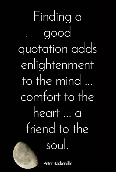 Finding a good quotation adds enlightenment to the mind ... comfort to the heart ... a friend to the soul.