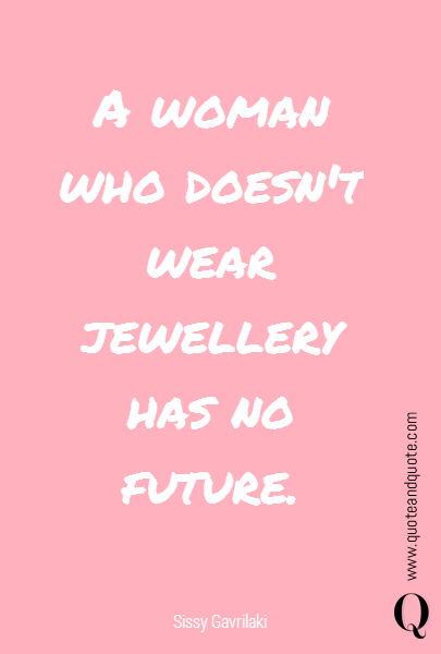 A woman who doesn't wear jewellery has no future.