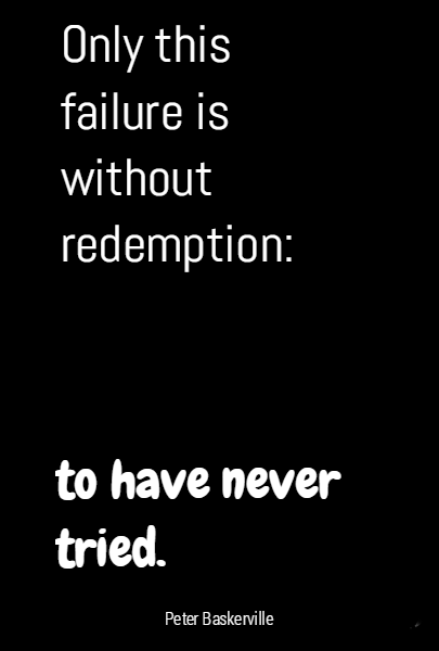 Only this failure is without redemption:  to have never tried.