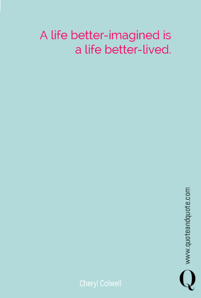 A life better-imagined is a life better-lived.