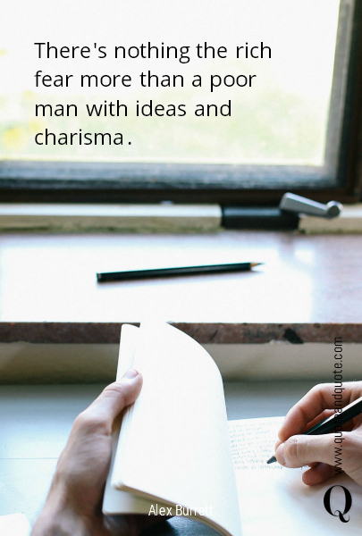 There's nothing the rich fear more than a poor man with ideas and charisma.