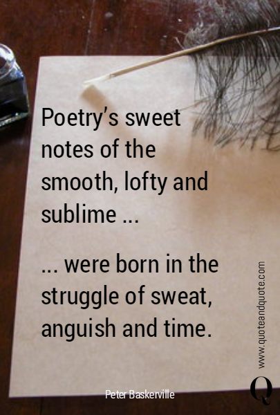 Poetry's sweet notes of the smooth, lofty and sublime ... ... were born in the struggle of sweat, anguish and time.