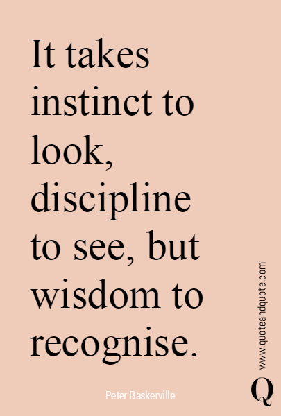 It takes instinct to look, discipline to see, but wisdom to recognise.