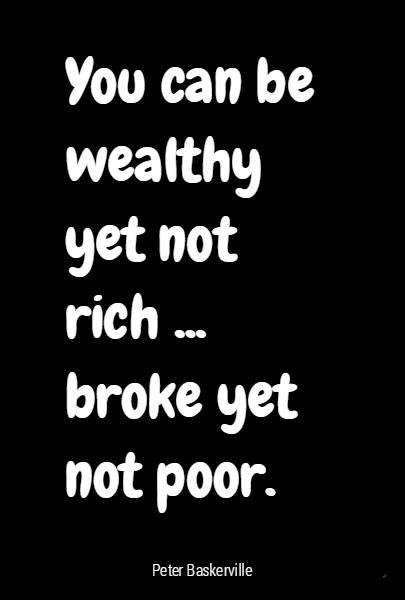 You can be wealthy yet not rich ... broke yet not poor.