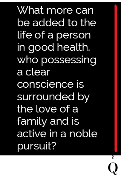 What more can be added to the life of a person in good health, who possessing a clear conscience is surrounded by the love of a family and is active in a noble pursuit?