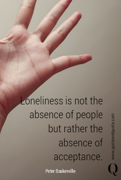 Loneliness is not the absence of people but rather the absence of acceptance.