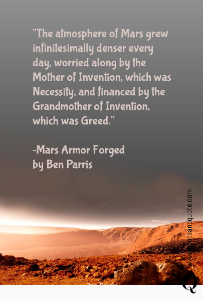 """The atmosphere of Mars grew infinitesimally denser every day, worried along by the Mother of Invention, which was Necessity, and financed by the Grandmother of Invention, which was Greed.""