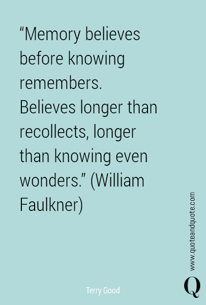 """Memory believes before knowing remembers. Believes longer than recollects, longer than knowing even wonders.""  (William Faulkner)"