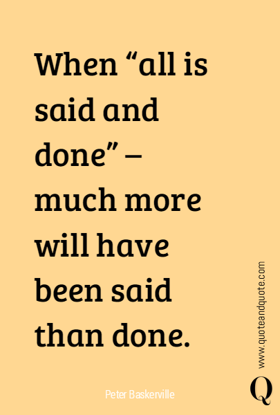 "When ""all is said and done"" - much more will have been said than done."
