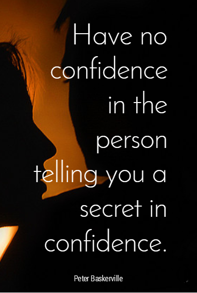 Have no confidence in the person telling you a secret in confidence.