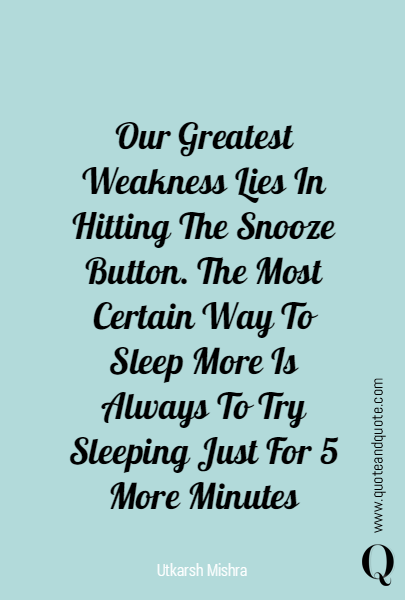 Our Greatest Weakness Lies In Hitting The Snooze Button. The Most Certain Way To Sleep More Is Always To Try Sleeping Just For 5 More Minutes