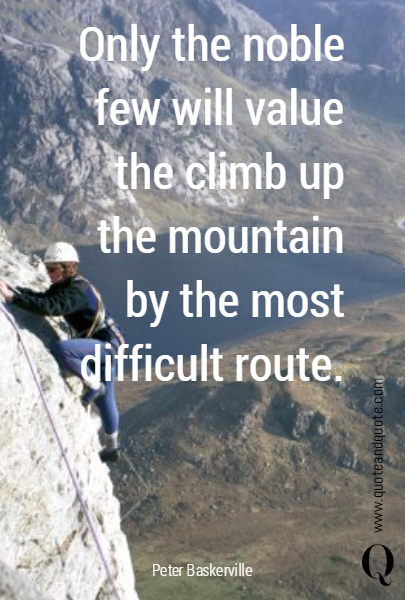 Only the noble few  will value the climb up the mountain by the most difficult route.