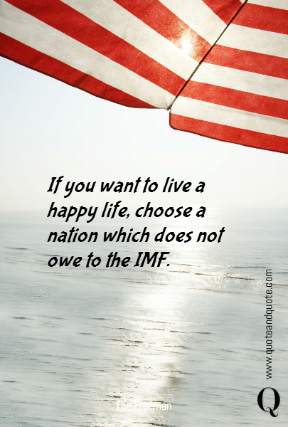 If you want to live a happy life, choose a nation which does not owe to the IMF.