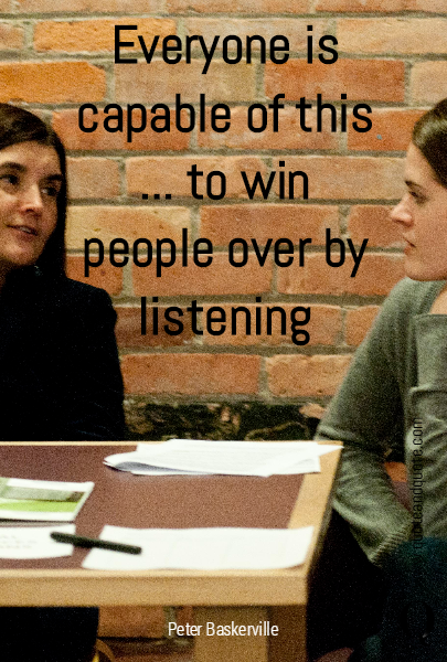 Everyone is capable of this ... to win people over by listening