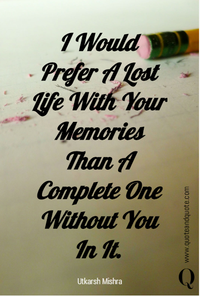 I Would Prefer A Lost Life With Your Memories Than A Complete One Without You In It.