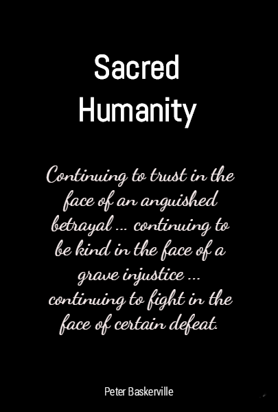 Sacred Humanity Continuing to trust in the face of an anguished betrayal ... continuing to be kind in the face of a grave injustice ... continuing to fight in the face of certain defeat.
