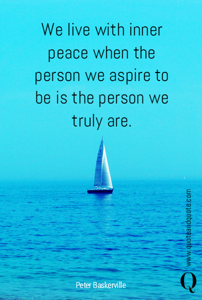 We live with inner peace when the person we aspire to be is the person we truly are.