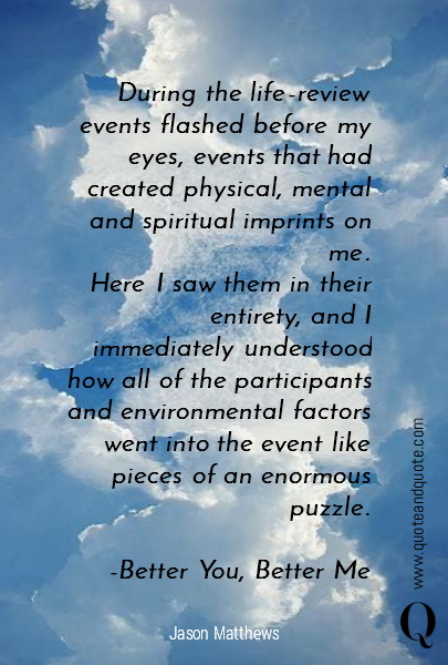 During the life-review events flashed before my eyes, events that had created physical, mental and spiritual imprints on me.