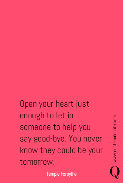 Open your heart just enough to let in someone to help you say good-bye.  You never know they could be your tomorrow.
