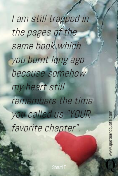 "I am still trapped in the pages of the same book which you burnt long ago because somehow my heart still remembers the time you called us ""YOUR favorite chapter""."