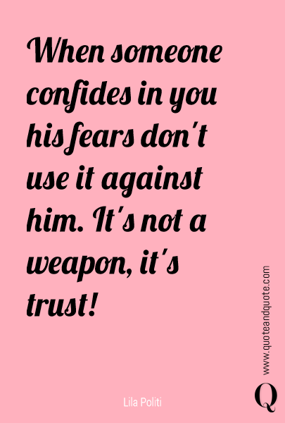 When someone confides in you his fears don't use it against him. It's not a weapon, it's trust!