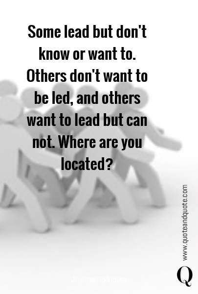 Some lead but don't know or want to. Others don't want to be led, and others want to lead but can not. Where are you located?