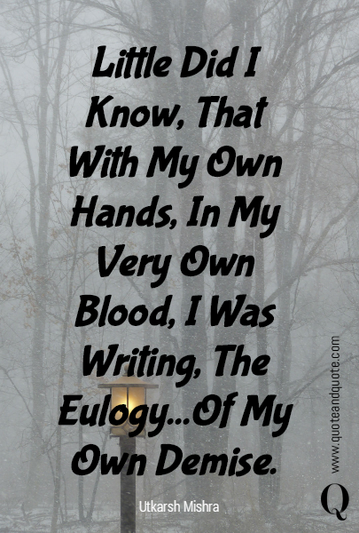 Little Did I Know, That With My Own Hands, In My Very Own Blood, I Was Writing, The Eulogy...Of My Own Demise.
