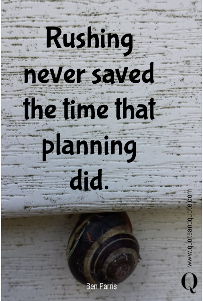 Rushing never saved the time that planning did.