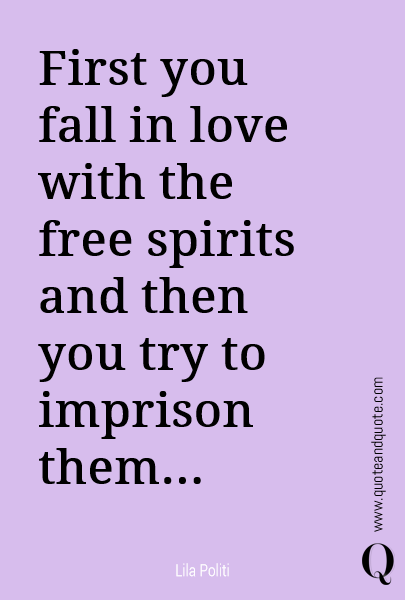 First you fall in love with the free spirits and then you try to imprison them...