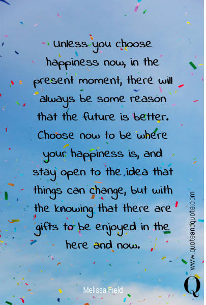 Unless you choose happiness now, in the present moment, there will always be some reason that the future is better. Choose now to be where your happiness is, and stay open to the idea that things can change, but with the knowing that there are gifts to be enjoyed in the here and now.