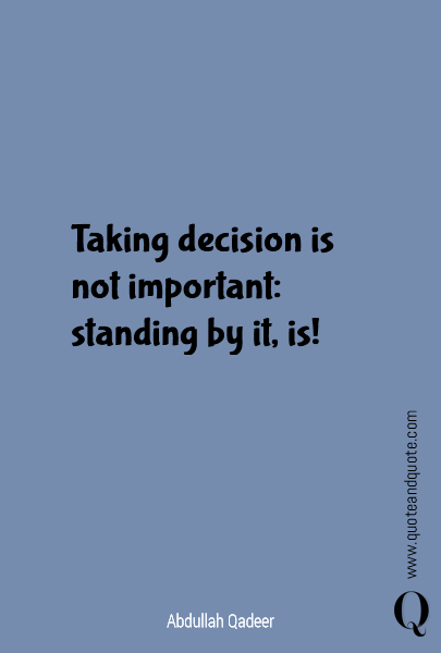 Taking decision is not important: standing by it, is!