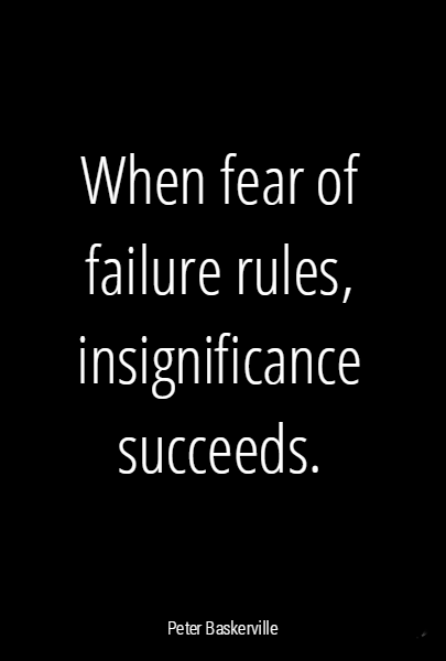 When fear of failure rules, insignificance succeeds.