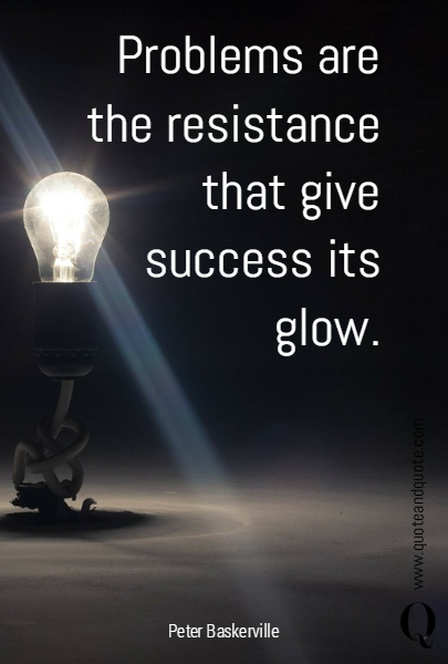 Problems are  the resistance that give success its glow.