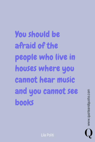 You should be afraid of the people who live in houses where you cannot hear music and you cannot see books