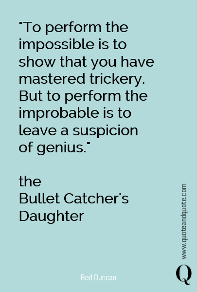 """To perform the impossible is to show that you have mastered trickery. But to perform the improbable is to leave a suspicion of genius.""