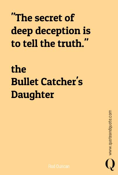 """The secret of deep deception is to tell the truth.""