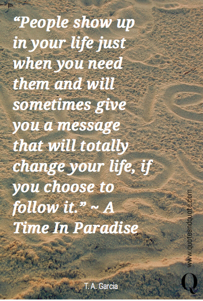 """People show up in your life just when you need them and will sometimes give you a message that will totally change your life, if you choose to follow it."" ~ A Time In Paradise"