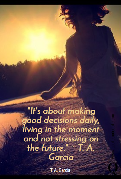 """It's about making good decisions daily, living in the moment and not stressing on the future."" ~ T. A. Garcia"