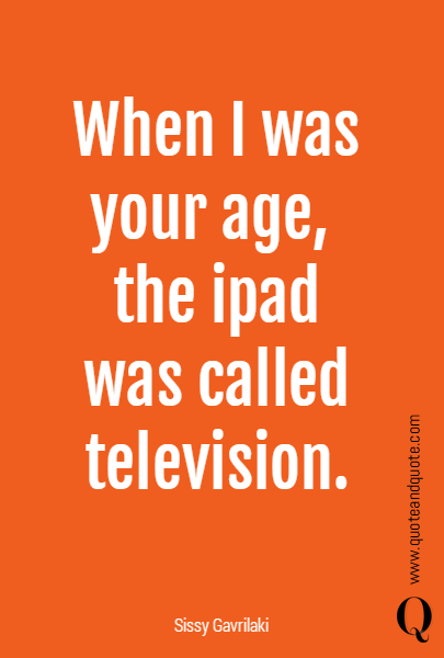 When I was your age, 