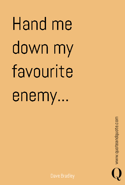 Hand me down my favourite enemy...