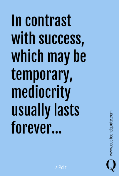 In contrast with success, which may be temporary, mediocrity usually lasts forever...