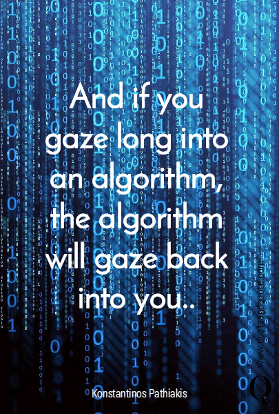 And if you gaze long into an algorithm, the algorithm will gaze back into you..