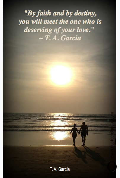 """By faith and by destiny, you will meet the one who is deserving of your love.""   