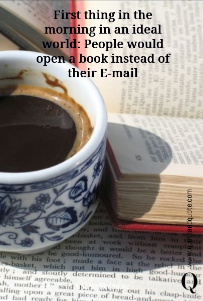 First thing in the morning in an ideal world: People would  open a book  instead of their E-mail